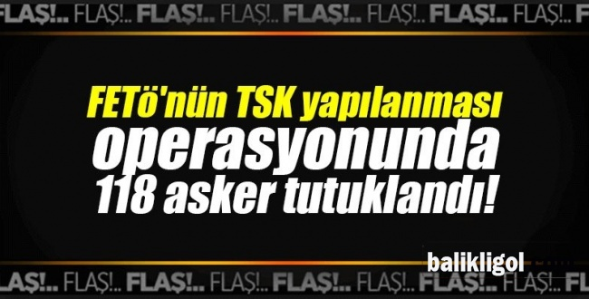 FETÖ Operasyonunda 118 TSK Mensubu tutuklandı