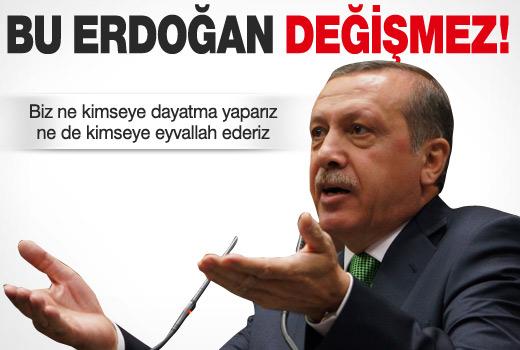Erdoğan: Bu Tayyip Erdoğan değişmez