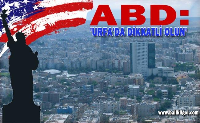 Amerikan Vatandaşlarına, Urfa'ya seyahat sınırlaması getirdi