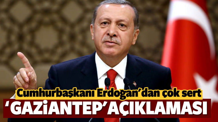Erdoğan, Gaziantep saldırısıyla ilgili çok sert açıklama yaptı