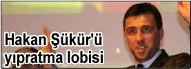 Hakan Şükür'ü yıpratma lobisi