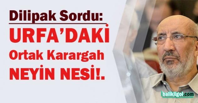 Dilipak Sordu: Urfa'daki Ortak Karargah neyin nesi!.