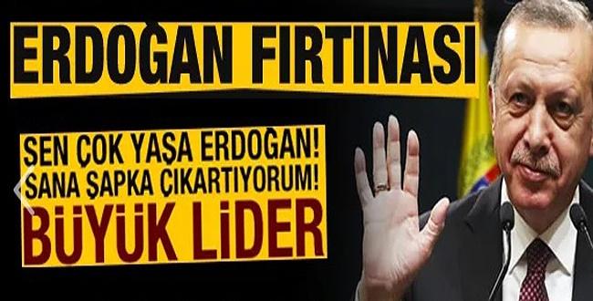 Erdoğan fırtınası: Büyük lider! Sana şapka çıkartıyorum