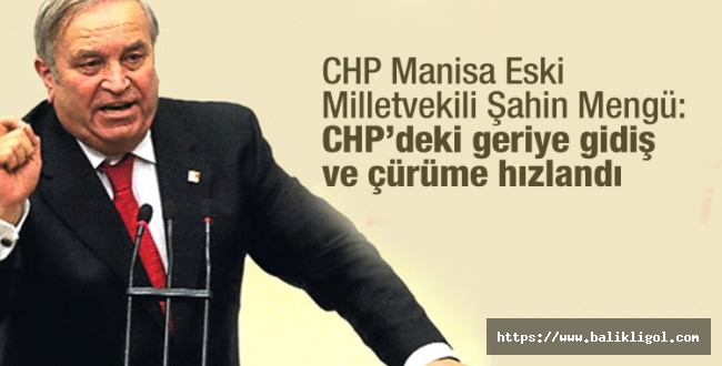 CHP'li eski vekil Şahin Mengü partisine sert eleştiri