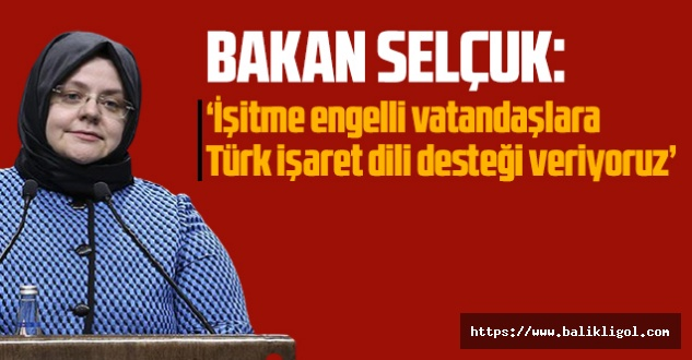 """Bakan Selçuk, """"İşitme engelli vatandaşlara Türk işaret dili desteği veriyoruz"""""""
