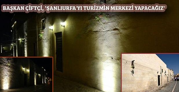 Başkan Çiftçi, bakın Urfa'yı nasıl turizm merkezi yapacak