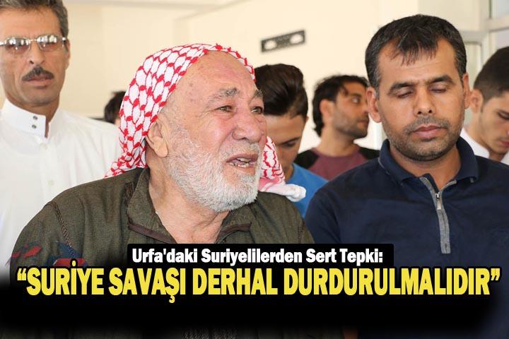 """Urfa'daki Suriyelilerden Sert Tepki: """"Suriye savaşı derhal durdurulmalıdır"""""""