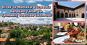 Sivas'ta Mutlaka Görmeniz Gereken Yerler ve Tatmanız Önerilen Lezzetler