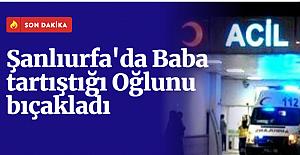 Urfa'da Bir Baba Tartıştığı oğlunu bıçakladı